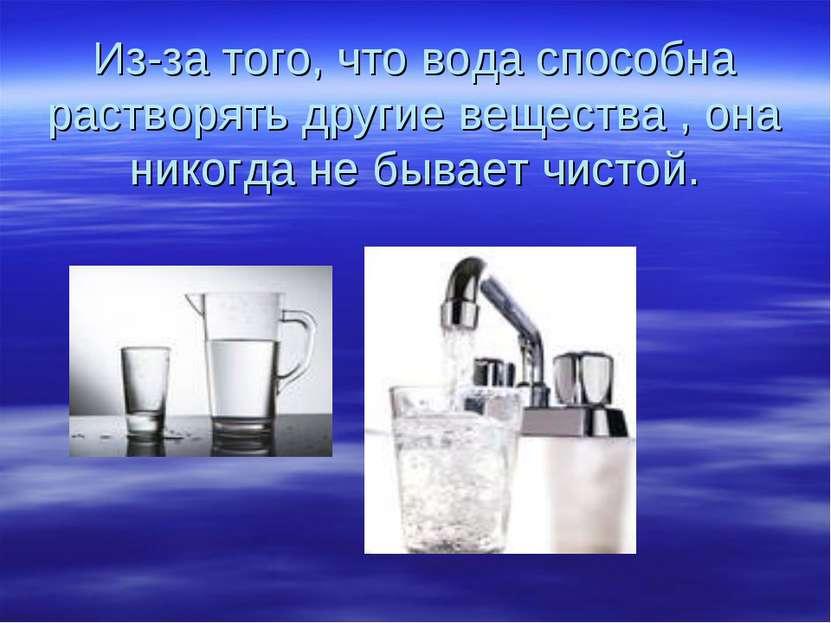 Из-за того, что вода способна растворять другие вещества , она никогда не быв...