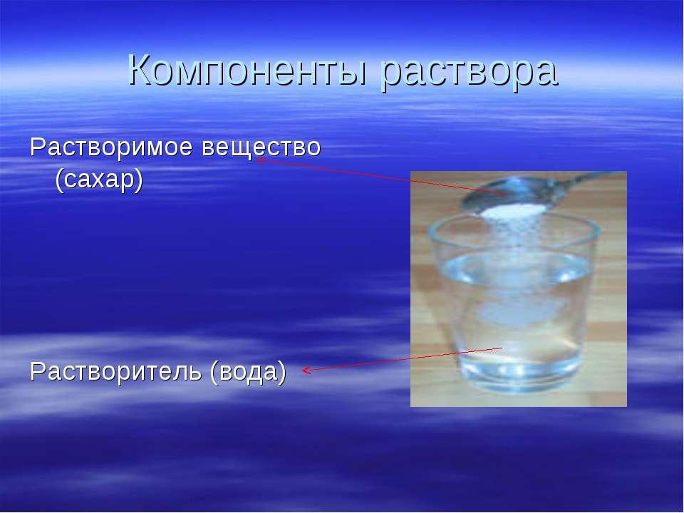 Компоненты раствора Растворимое вещество (сахар) Растворитель (вода)