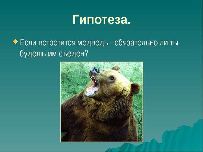 Гипотеза. Если встретится медведь –обязательно ли ты будешь им съеден?