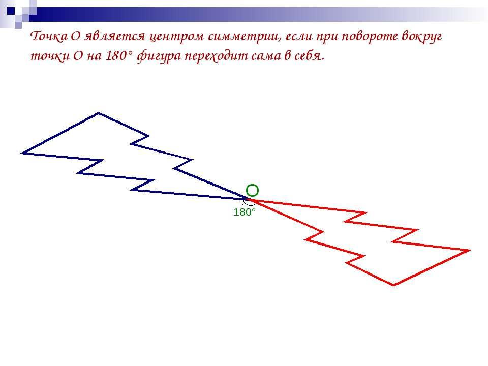 Точка О является центром симметрии, если при повороте вокруг точки О на 180° ...
