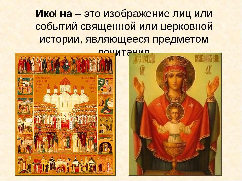 Ико на – это изображение лиц или событий священной или церковной истории, явл...