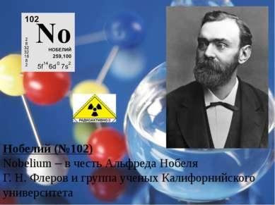 Нобелий (№102) Nobelium – в честь Альфреда Нобеля Г. Н. Флеров и группа учены...