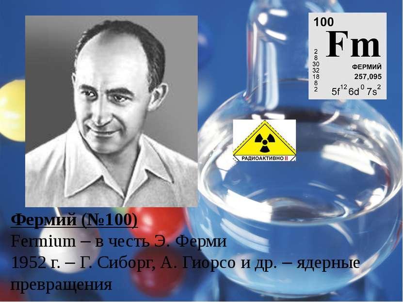 Фермий (№100) Fermium – в честь Э. Ферми 1952 г. – Г. Сиборг, А. Гиорсо и др....