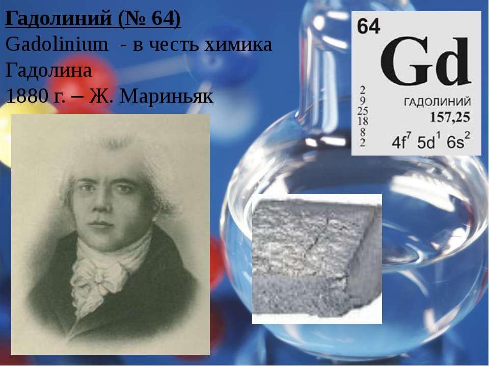 Гадолиний (№ 64) Gadolinium - в честь химика Гадолина 1880 г. – Ж. Мариньяк