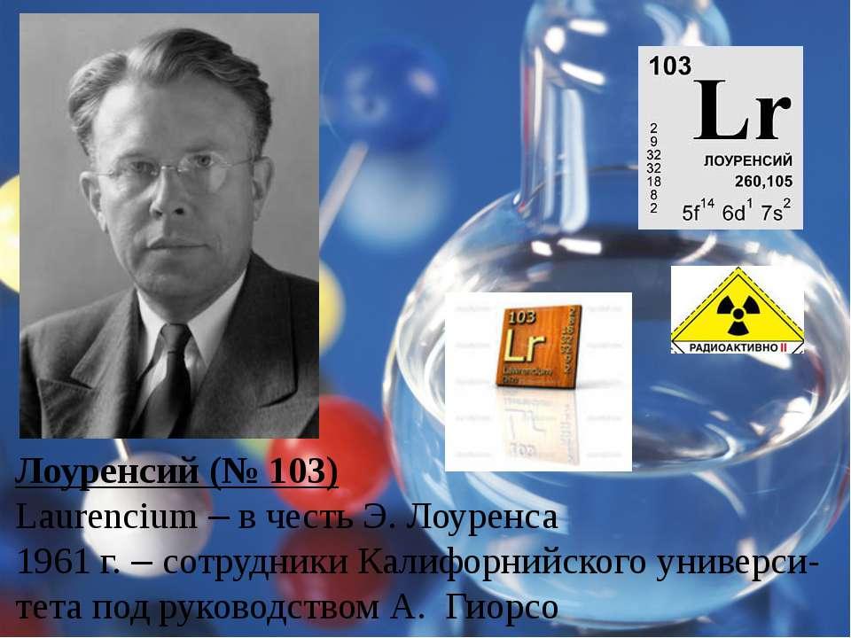 Лоуренсий (№ 103) Laurencium – в честь Э. Лоуренса 1961 г. – сотрудники Калиф...