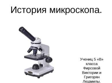 История микроскопа. Учениц 5 «В» класса Фирсовой Виктории и Григорян Людмилы.