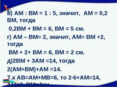 в) АМ : ВМ = 1 : 5, значит, АМ = 0,2 ВМ, тогда 0,2ВМ + ВМ = 6, ВМ = 5 см. г) ...