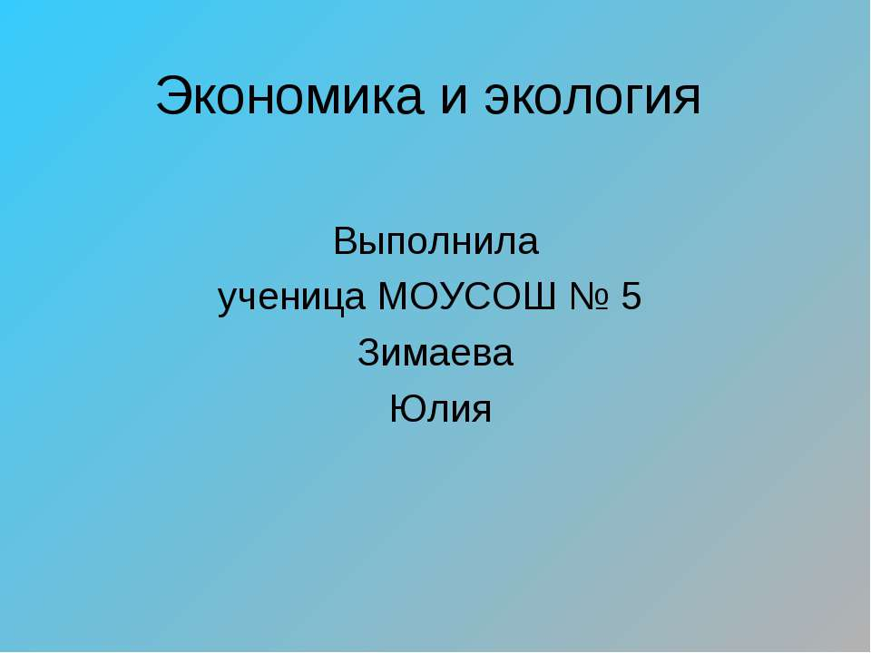 Экономика и экология Выполнила ученица МОУСОШ № 5 Зимаева Юлия