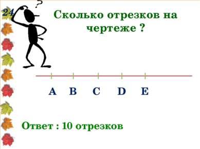 24 Сколько отрезков на чертеже ? Ответ : 10 отрезков А В С D Е