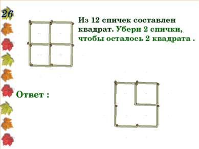26 Из 12 спичек составлен квадрат. Убери 2 спички, чтобы осталось 2 квадрата ...