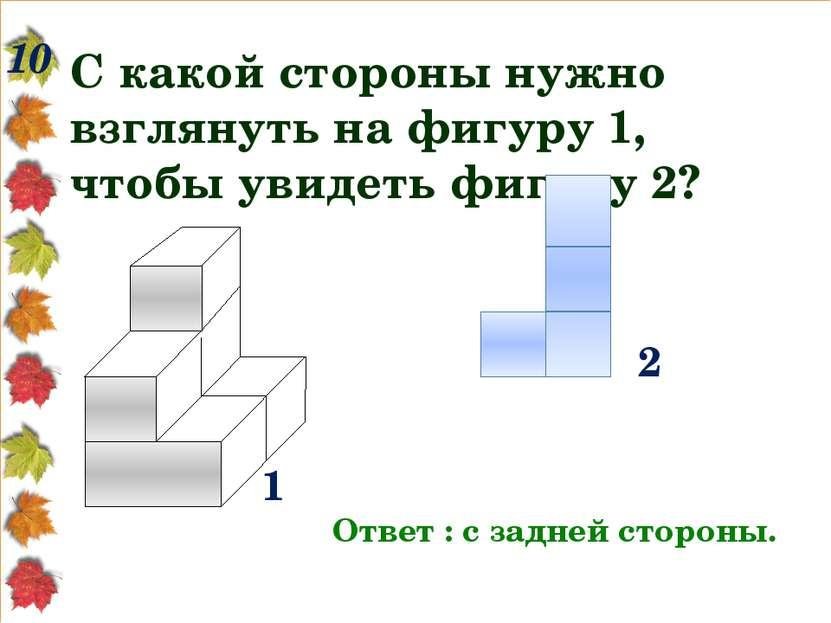 10 С какой стороны нужно взглянуть на фигуру 1, чтобы увидеть фигуру 2? Ответ...