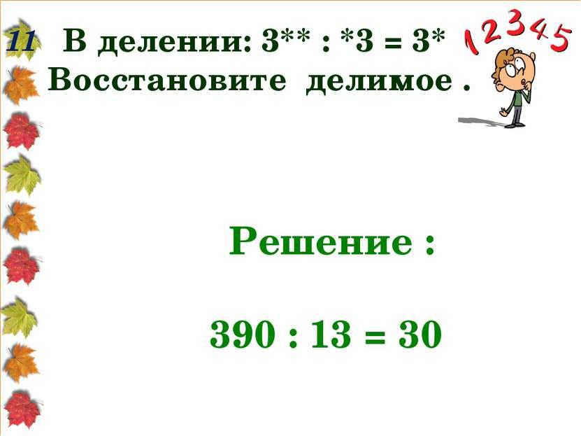 11 В делении: 3** : *3 = 3* Восстановите делимое . Решение : 390 : 13 = 30