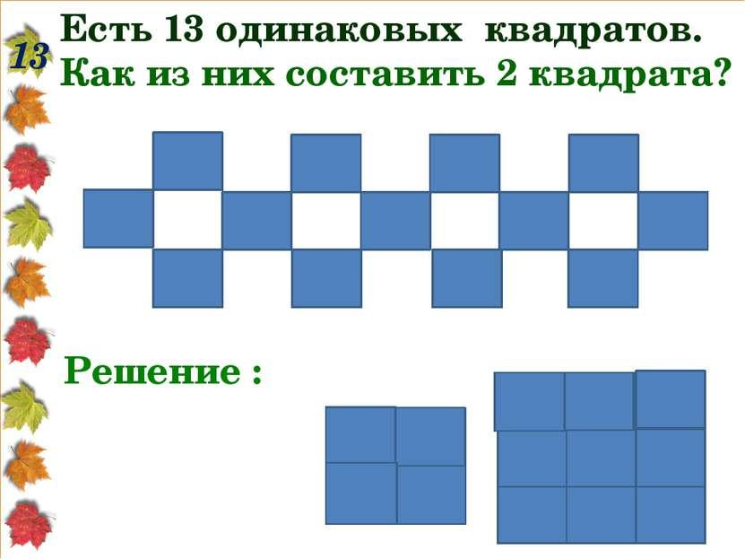 13 Есть 13 одинаковых квадратов. Как из них составить 2 квадрата? Решение :