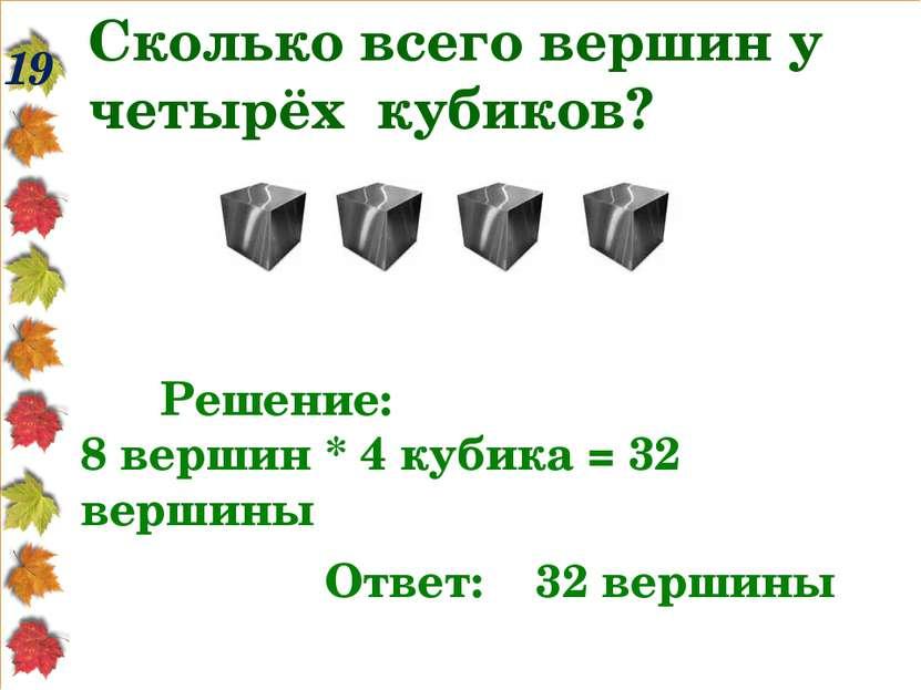 Сколько всего вершин у четырёх кубиков? 19 Решение: 8 вершин * 4 кубика = 32 ...