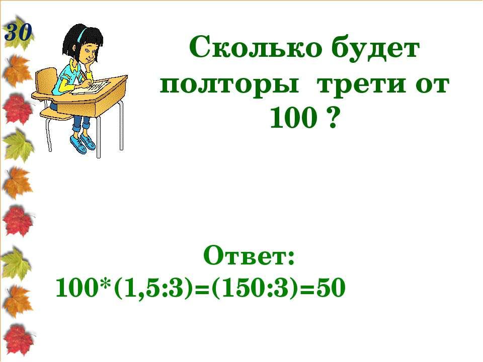 30 Сколько будет полторы трети от 100 ? Ответ: 100*(1,5:3)=(150:3)=50