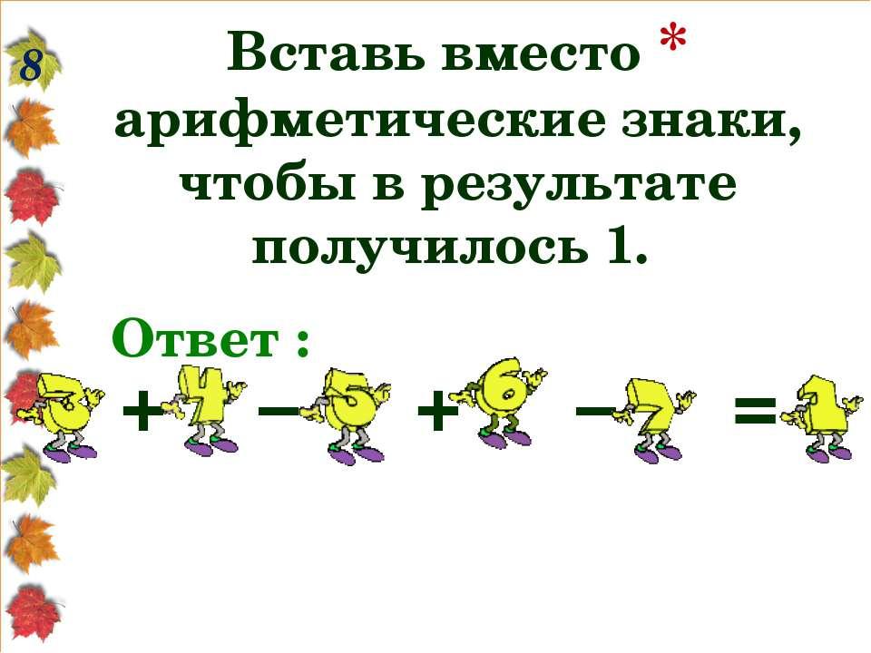 8 Вставь вместо * арифметические знаки, чтобы в результате получилось 1. Отве...