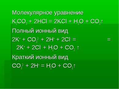 Молекулярное уравнение K2CO3 + 2HCl = 2KCl + H2O + CO2↑ Полный ионный вид 2K+...