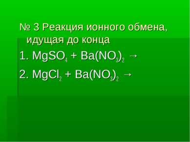 № 3 Реакция ионного обмена, идущая до конца 1. MgSO4 + Ba(NO3)2 → 2. MgCl2 + ...