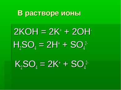В растворе ионы 2KOH = 2K+ + 2OH- H2SO4 = 2H+ + SO42- K2SO4 = 2K+ + SO42-