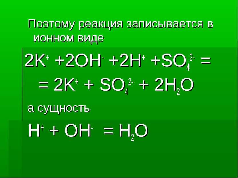 Поэтому реакция записывается в ионном виде 2K+ +2OH- +2H+ +SO42- = = 2K+ + SO...