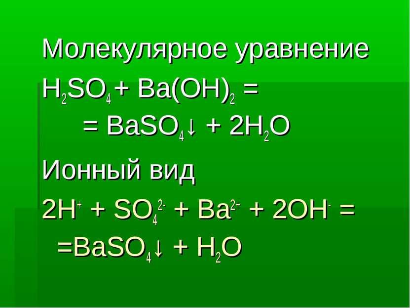 Молекулярное уравнение H2SO4 + Ba(OH)2 = = BaSO4↓ + 2H2O Ионный вид 2H+ + SO4...