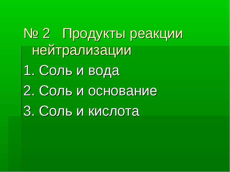 № 2 Продукты реакции нейтрализации 1. Соль и вода 2. Соль и основание 3. Соль...