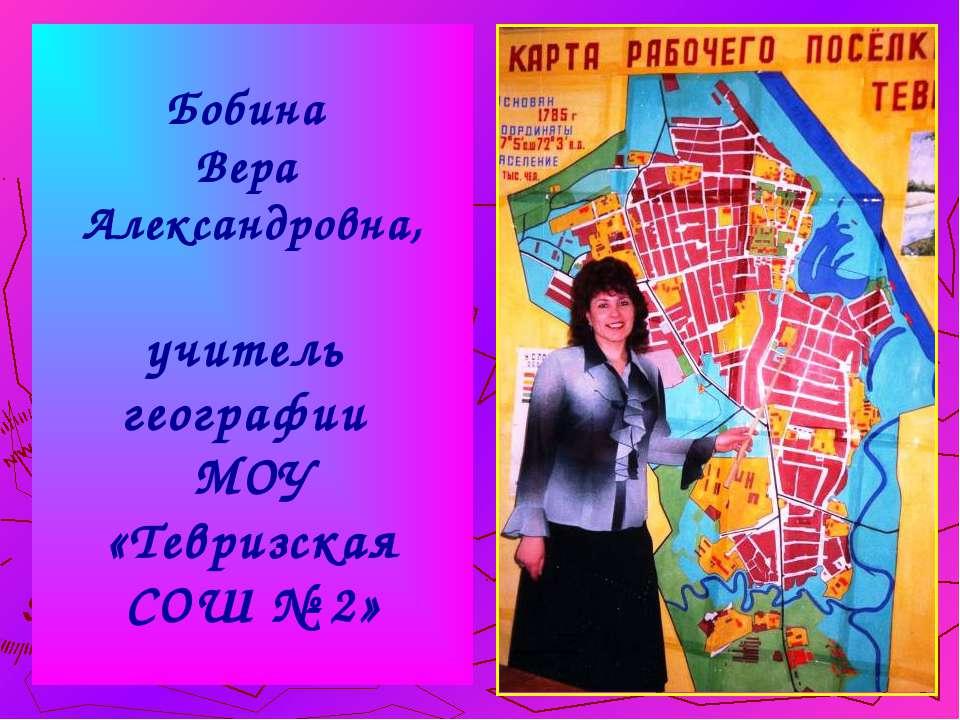 Бобина Вера Александровна, учитель географии МОУ «Тевризская СОШ № 2»