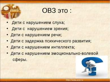 ОВЗ это : Дети с нарушением слуха; Дети с нарушением зрения; Дети с нарушение...