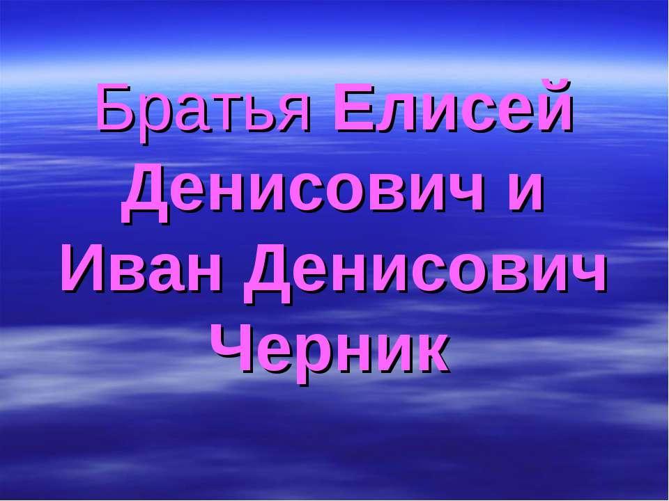 Братья Елисей Денисович и Иван Денисович Черник