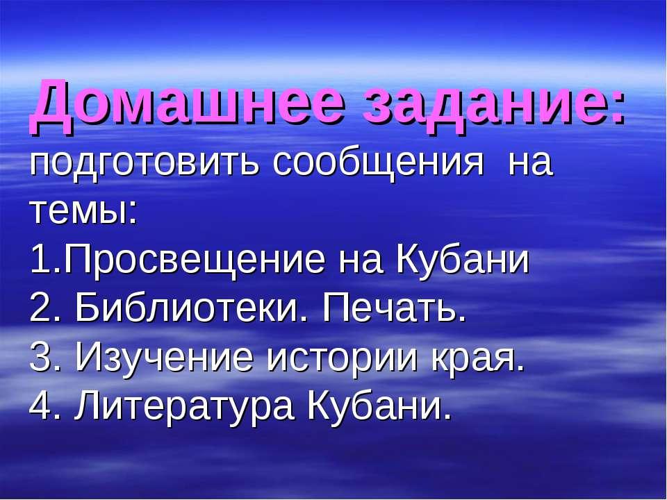 Домашнее задание: подготовить сообщения на темы: 1.Просвещение на Кубани 2. Б...