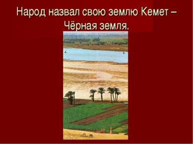 Народ назвал свою землю Кемет – Чёрная земля.