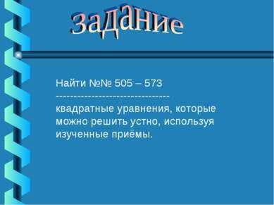 Найти №№ 505 – 573 -------------------------------- квадратные уравнения, кот...