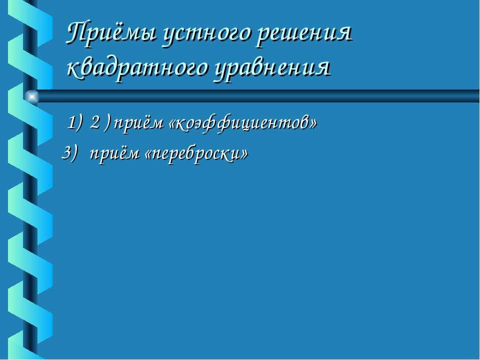Приёмы устного решения квадратного уравнения 1) 2 ) приём «коэффициентов» 3) ...