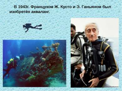 В 1943г. Французом Ж. Кусто и Э. Ганьяном был изобретён акваланг.
