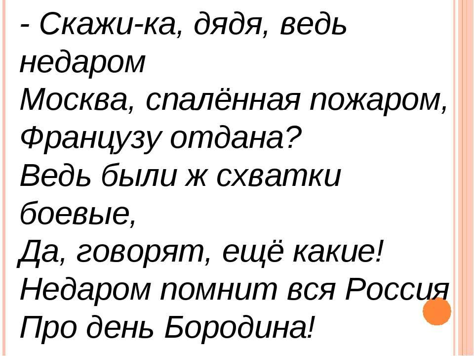 - Скажи-ка, дядя, ведь недаром Москва, спалённая пожаром, Французу отдана? Ве...