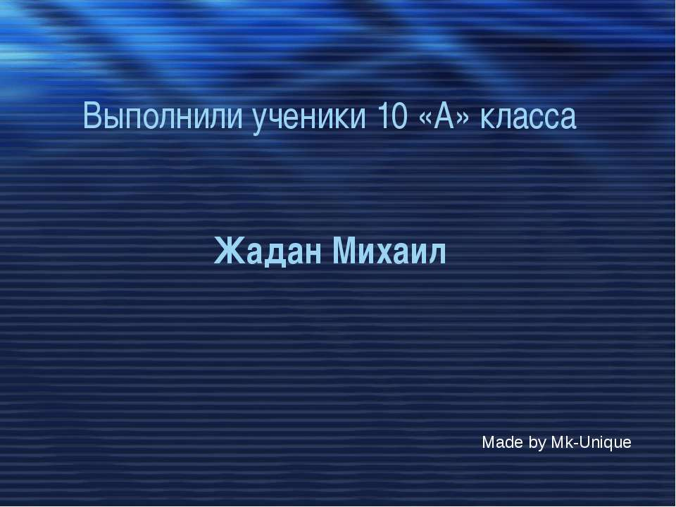 Выполнили ученики 10 «А» класса Жадан Михаил Made by Mk-Unique