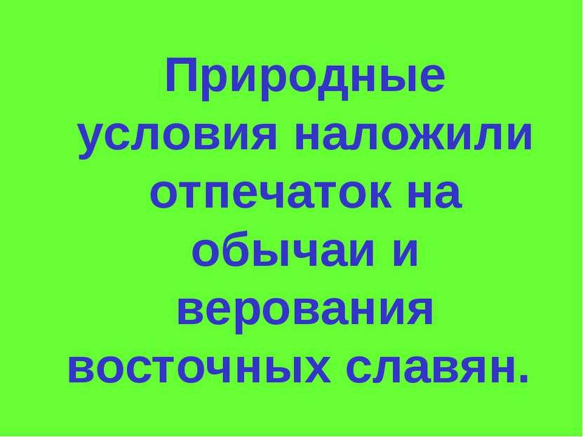 Природные условия наложили отпечаток на обычаи и верования восточных славян.