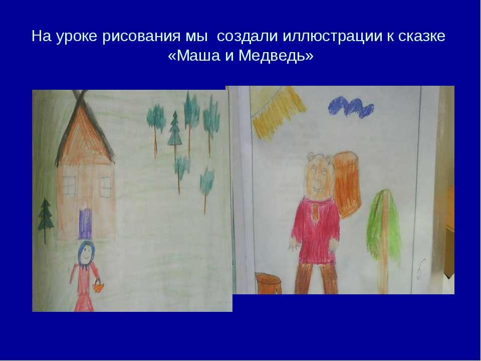 На уроке рисования мы создали иллюстрации к сказке «Маша и Медведь»