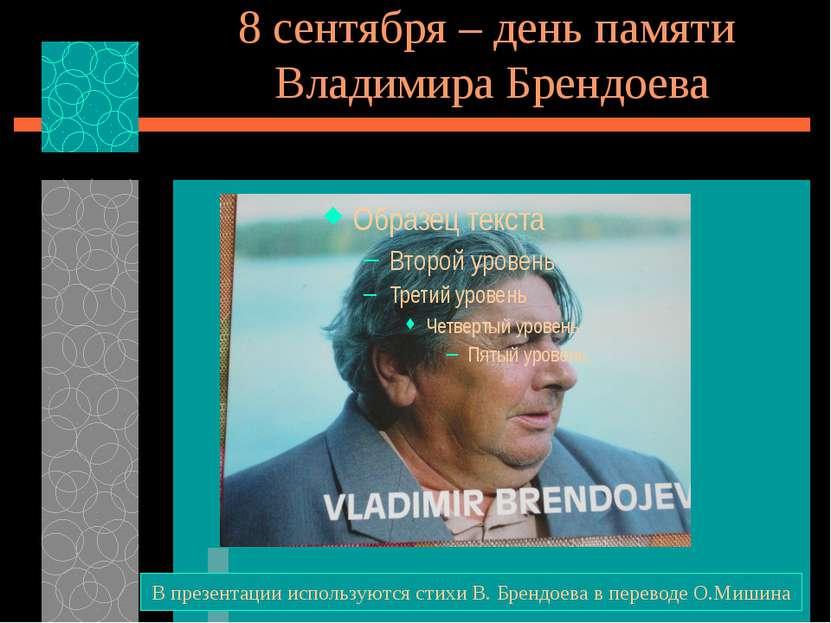8 сентября – день памяти Владимира Брендоева В презентации используются стихи...