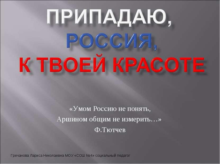 «Умом Россию не понять, Аршином общим не измерить…» Ф.Тютчев Гречанова Лариса...