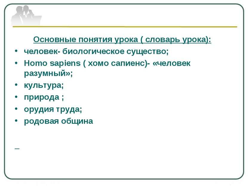Основные понятия урока ( словарь урока): человек- биологическое существо; Hom...