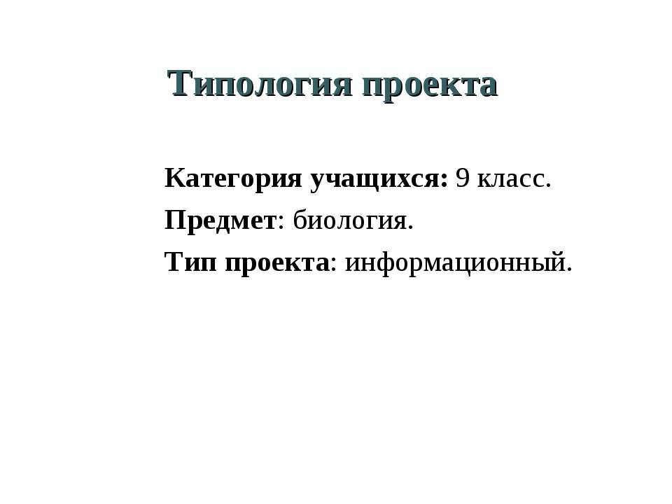 Типология проекта Категория учащихся: 9 класс. Предмет: биология. Тип проекта...