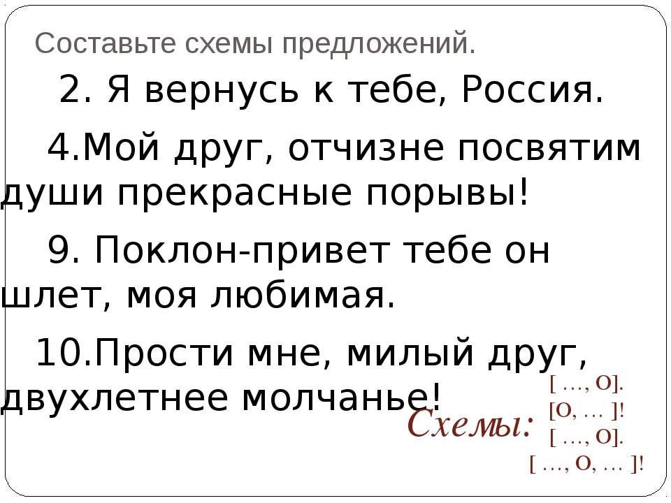 Составьте схемы предложений. 2. Я вернусь к тебе, Россия. 4.Мой друг, отчизне...