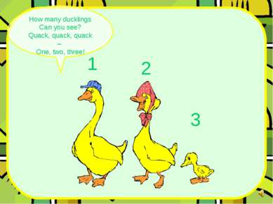 How many ducklings Can you see? Quack, quack, quack – One, two, three! 1 3 2