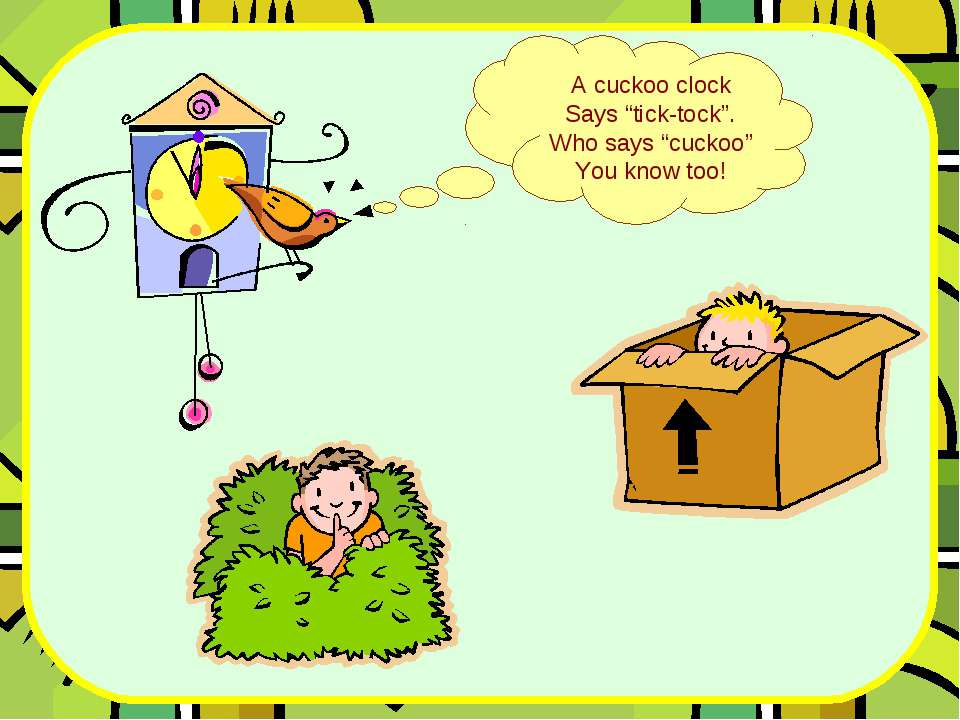 "A cuckoo clock Says ""tick-tock"". Who says ""cuckoo"" You know too!"