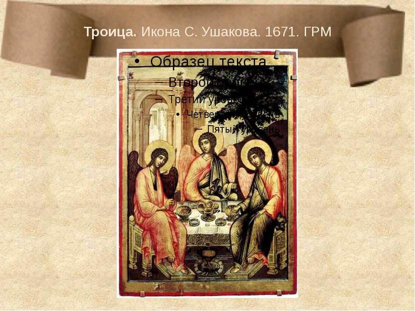 Троица. Икона С. Ушакова. 1671. ГРМ В ушаковской «Троице» несомненный интерес...