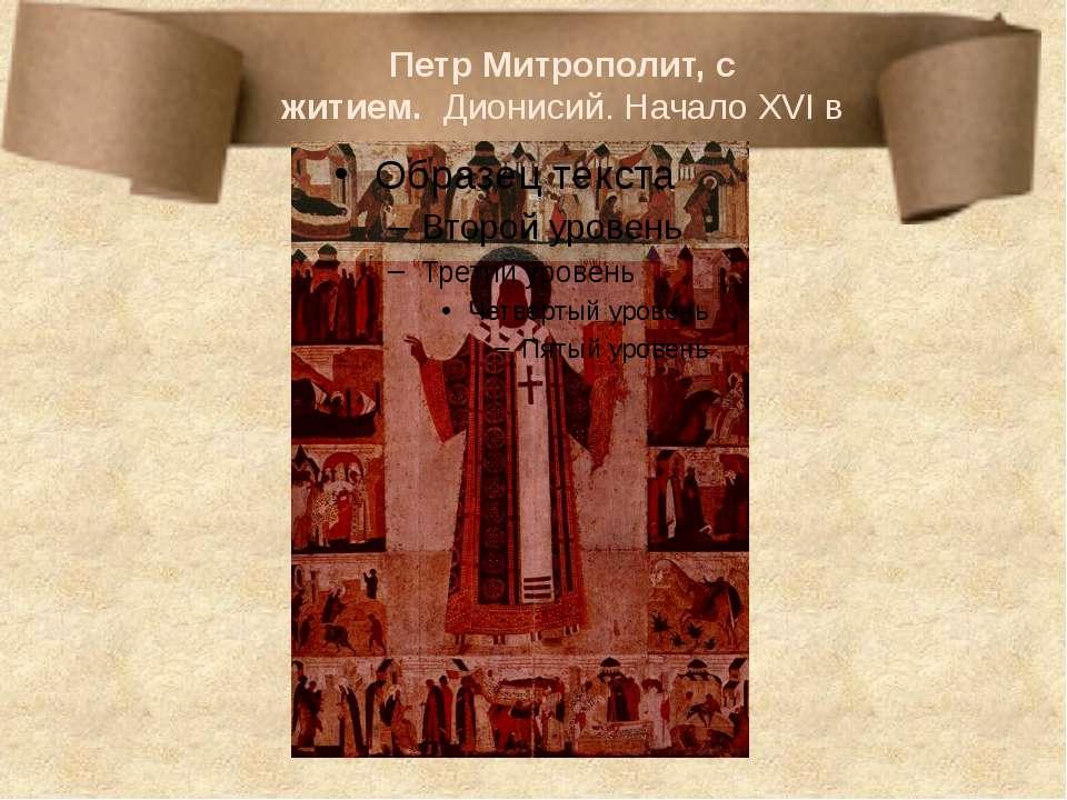 Петр Митрополит, с житием.Дионисий. НачалоXVIв