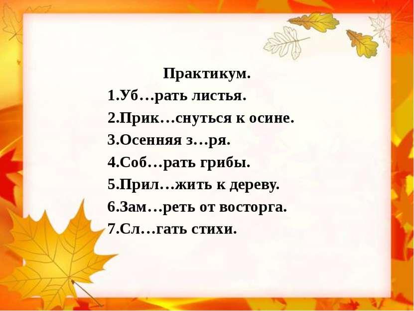 Практикум. 1.Уб…рать листья. 2.Прик…снуться к осине. 3.Осенняя з…ря. 4.Соб…ра...
