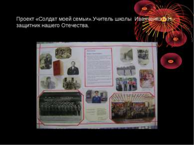 Проект «Солдат моей семьи».Учитель школы Иванченко Б.Н.- защитник нашего Отеч...