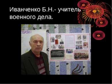 Иванченко Б.Н.- учитель военного дела.